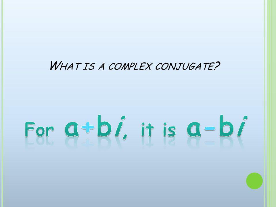 W HAT IS A COMPLEX CONJUGATE ?