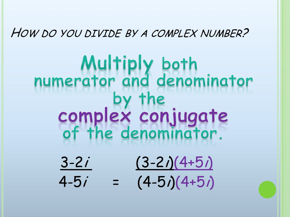 H OW DO YOU DIVIDE BY A COMPLEX NUMBER 3-2i (3-2i)(4+5i) 4-5i = (4-5i)(4+5i)