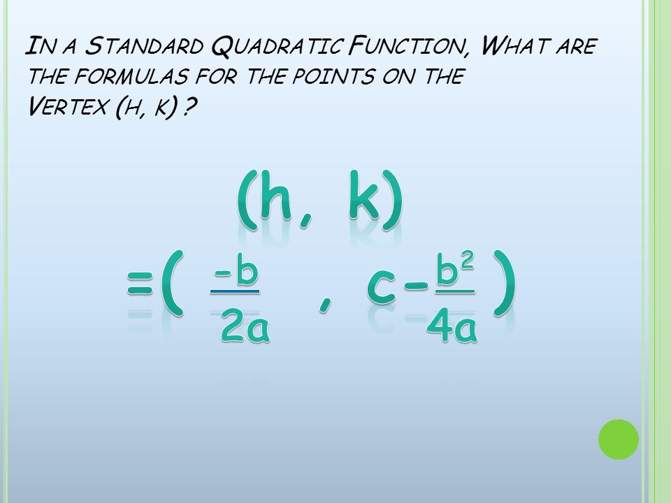 I N A S TANDARD Q UADRATIC F UNCTION, W HAT ARE THE FORMULAS FOR THE POINTS ON THE V ERTEX ( H, K )