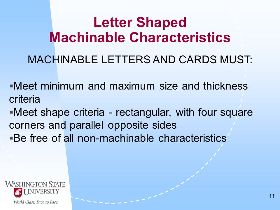 11 Letter Shaped Machinable Characteristics MACHINABLE LETTERS AND CARDS MUST:  Meet minimum and maximum size and thickness criteria  Meet shape criteria - rectangular, with four square corners and parallel opposite sides  Be free of all non-machinable characteristics