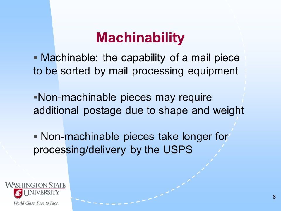 6 Machinability  Machinable: the capability of a mail piece to be sorted by mail processing equipment  Non-machinable pieces may require additional postage due to shape and weight  Non-machinable pieces take longer for processing/delivery by the USPS
