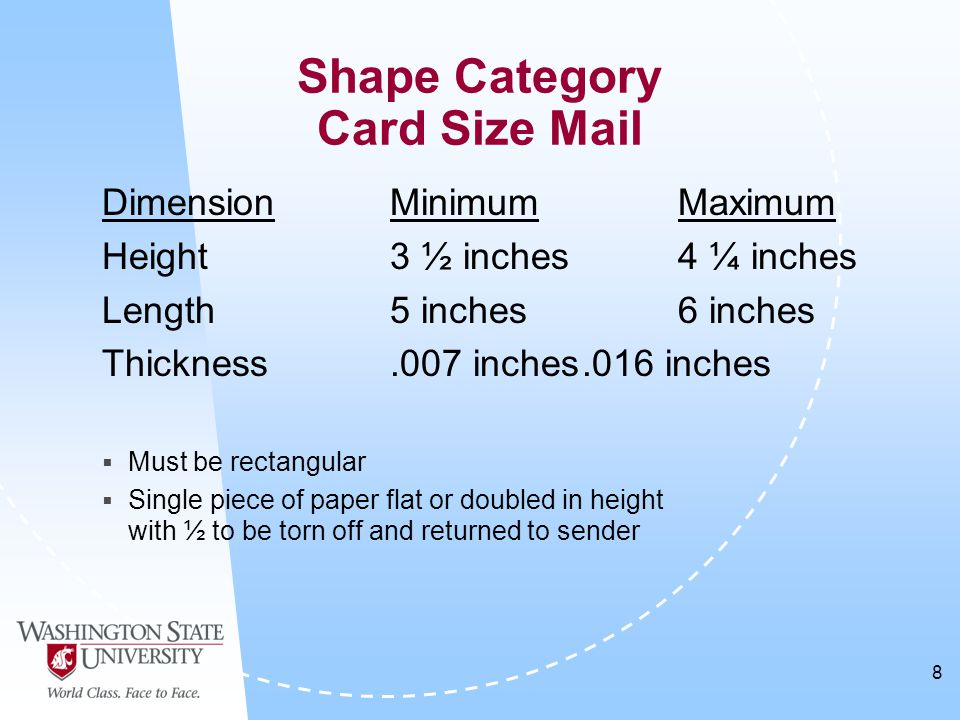 8 DimensionMinimumMaximum Height3 ½ inches4 ¼ inches Length5 inches6 inches Thickness.007 inches.016 inches  Must be rectangular  Single piece of paper flat or doubled in height with ½ to be torn off and returned to sender Shape Category Card Size Mail
