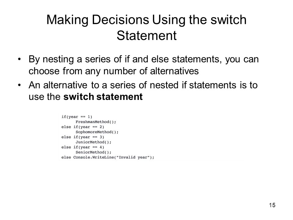 15 Making Decisions Using the switch Statement By nesting a series of if and else statements, you can choose from any number of alternatives An altern