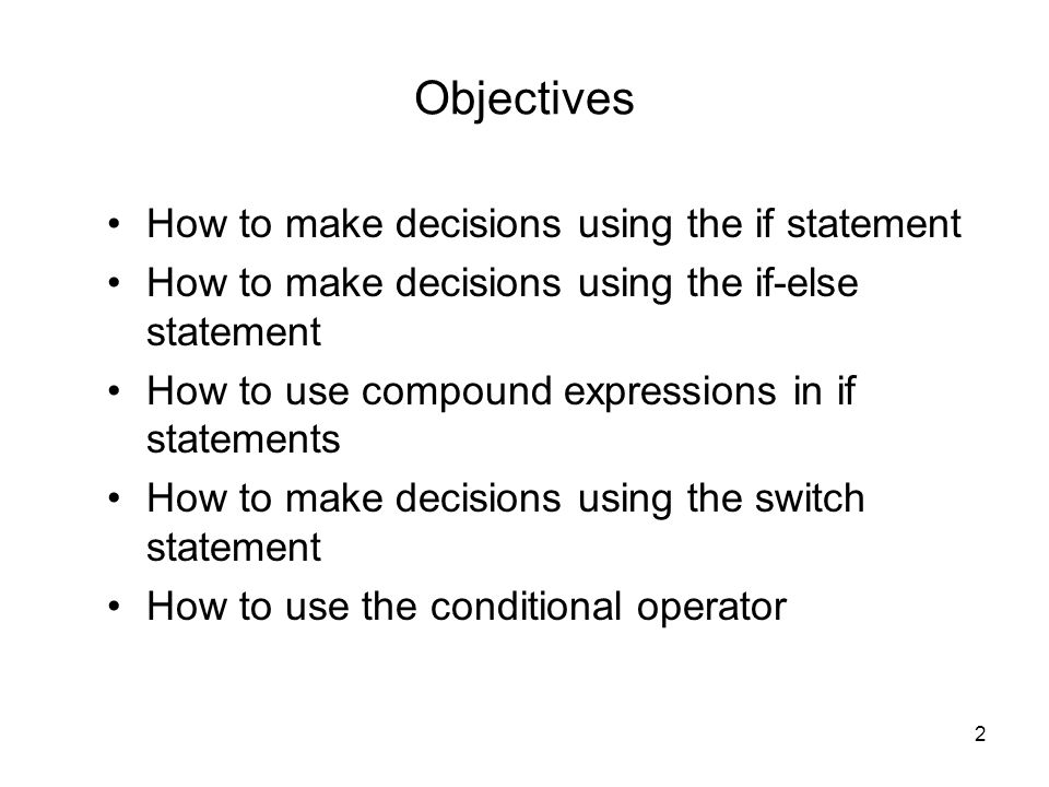 2 Objectives How to make decisions using the if statement How to make decisions using the if-else statement How to use compound expressions in if stat
