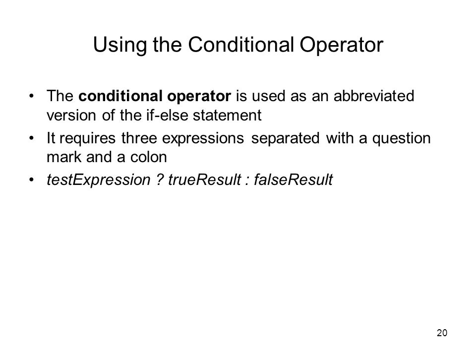20 Using the Conditional Operator The conditional operator is used as an abbreviated version of the if-else statement It requires three expressions separated with a question mark and a colon testExpression .