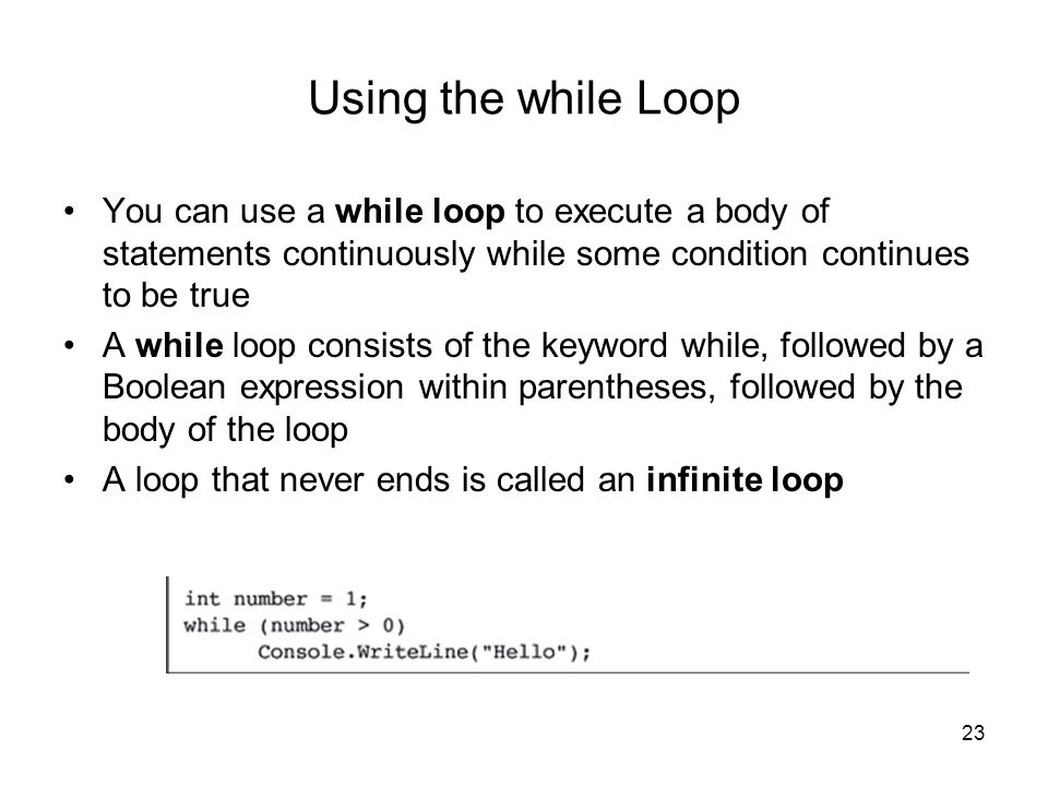 23 Using the while Loop You can use a while loop to execute a body of statements continuously while some condition continues to be true A while loop c
