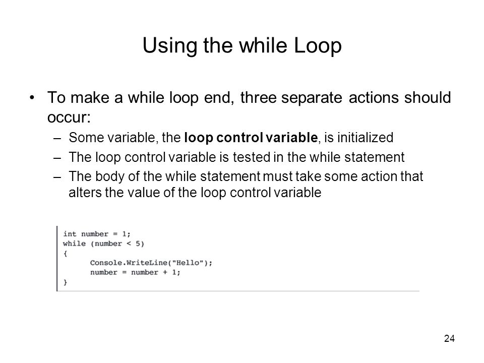 24 Using the while Loop To make a while loop end, three separate actions should occur: –Some variable, the loop control variable, is initialized –The