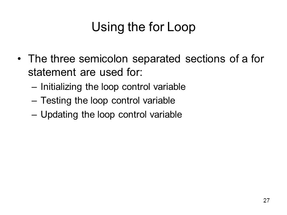 27 Using the for Loop The three semicolon separated sections of a for statement are used for: –Initializing the loop control variable –Testing the loop control variable –Updating the loop control variable