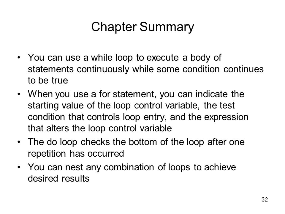 32 Chapter Summary You can use a while loop to execute a body of statements continuously while some condition continues to be true When you use a for