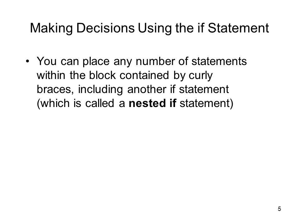 5 Making Decisions Using the if Statement You can place any number of statements within the block contained by curly braces, including another if statement (which is called a nested if statement)