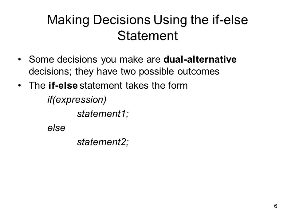 6 Making Decisions Using the if-else Statement Some decisions you make are dual-alternative decisions; they have two possible outcomes The if-else sta