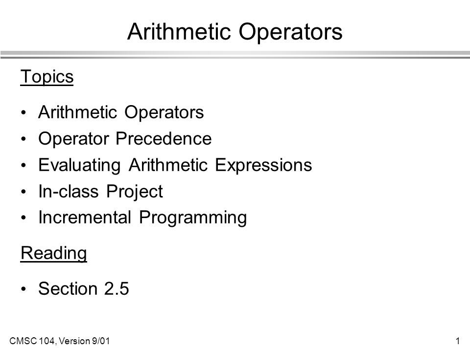 CMSC 104, Version 9/011 Arithmetic Operators Topics Arithmetic Operators Operator Precedence Evaluating Arithmetic Expressions In-class Project Incremental Programming Reading Section 2.5