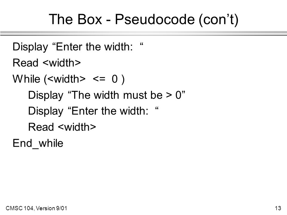 CMSC 104, Version 9/0113 The Box - Pseudocode (con't) Display Enter the width: Read While ( <= 0 ) Display The width must be > 0 Display Enter the width: Read End_while
