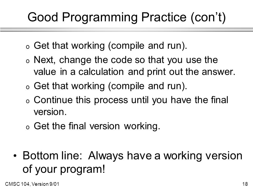 CMSC 104, Version 9/0118 Good Programming Practice (con't) o Get that working (compile and run).