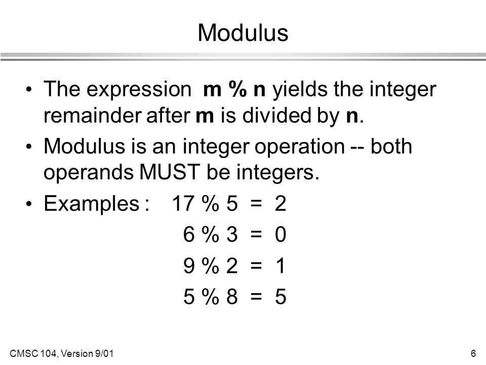 CMSC 104, Version 9/016 Modulus The expression m % n yields the integer remainder after m is divided by n.