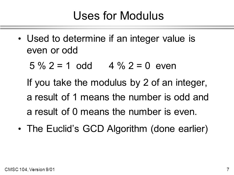 CMSC 104, Version 9/017 Uses for Modulus Used to determine if an integer value is even or odd 5 % 2 = 1 odd 4 % 2 = 0 even If you take the modulus by 2 of an integer, a result of 1 means the number is odd and a result of 0 means the number is even.