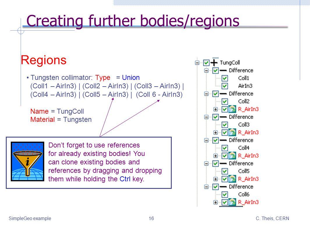 C. Theis, CERNSimpleGeo example16 Creating further bodies/regions Tungsten collimator: Type = Union (Coll1 – AirIn3)   (Coll2 – AirIn3)   (Coll3 – Air