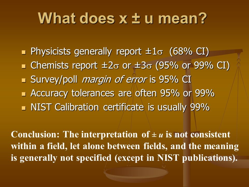 ISO Guide to the Expression of Uncertainty in Measurement In 1993 the International Organization for Standardization published new guidelines for industry and research: GUM In 1993 the International Organization for Standardization published new guidelines for industry and research: GUM NIST version: physics.nist.gov/cuu/Uncertainty Use combined standard uncertainty u c that includes both Type A and Type B components Use combined standard uncertainty u c that includes both Type A and Type B components use term uncertainty not error use term uncertainty not error avoid use of ambiguous ± notation without explanation avoid use of ambiguous ± notation without explanation