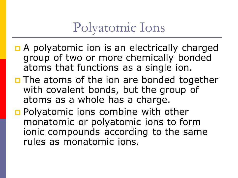 Polyatomic Ions  A polyatomic ion is an electrically charged group of two or more chemically bonded atoms that functions as a single ion.