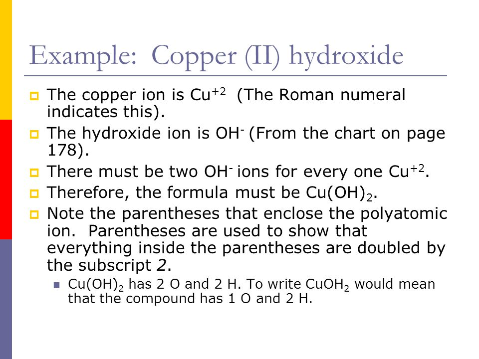 Example: Copper (II) hydroxide  The copper ion is Cu +2 (The Roman numeral indicates this).