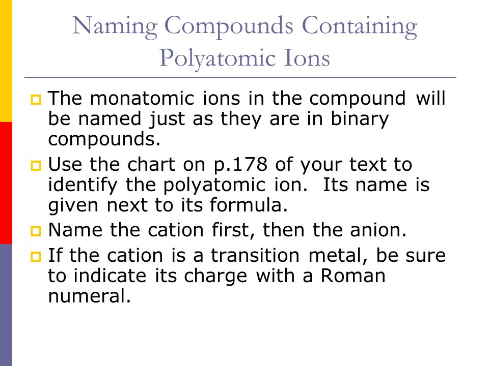 Naming Compounds Containing Polyatomic Ions  The monatomic ions in the compound will be named just as they are in binary compounds.