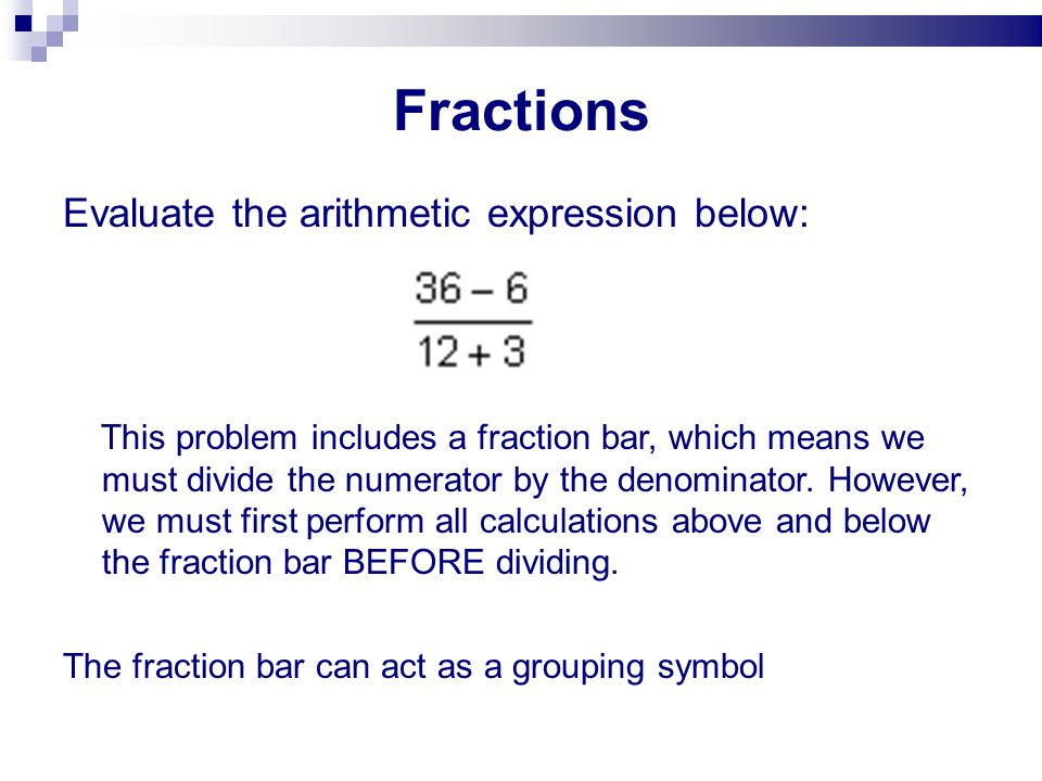 Fractions Evaluate the arithmetic expression below: This problem includes a fraction bar, which means we must divide the numerator by the denominator.
