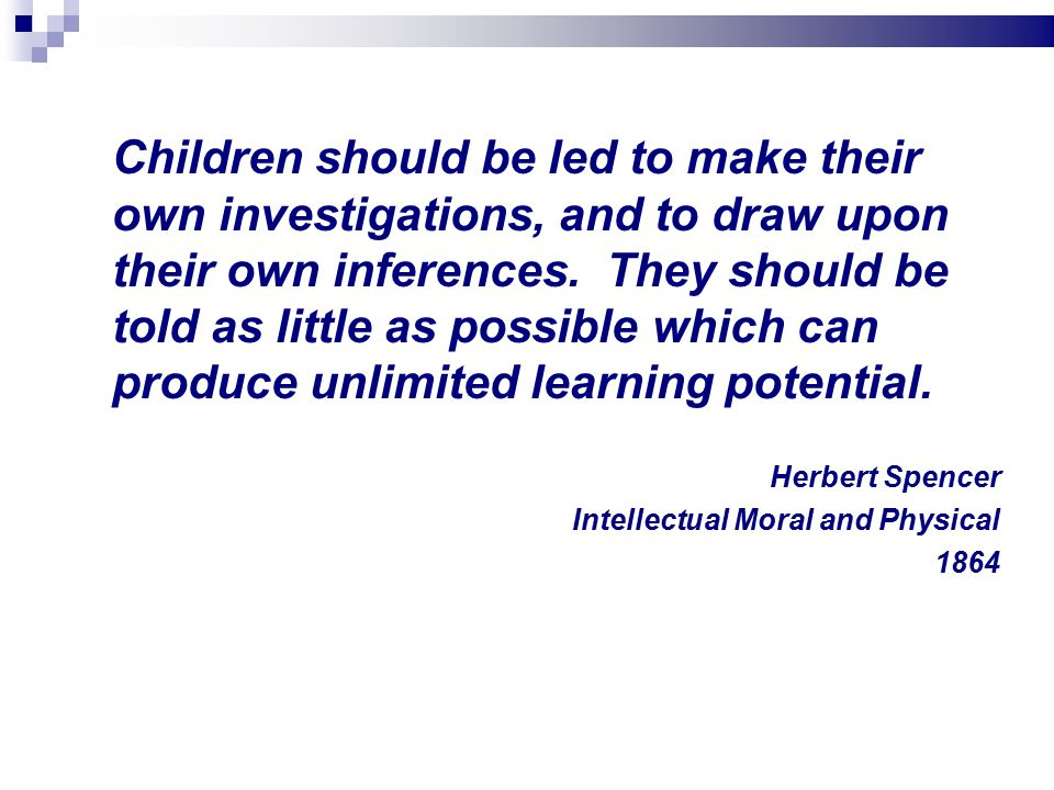 Children should be led to make their own investigations, and to draw upon their own inferences.