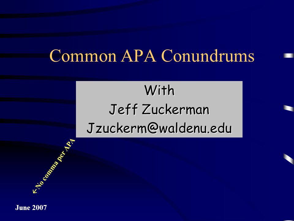 Common APA Conundrums June 2007 With Jeff Zuckerman Jzuckerm@waldenu.edu  No comma per APA