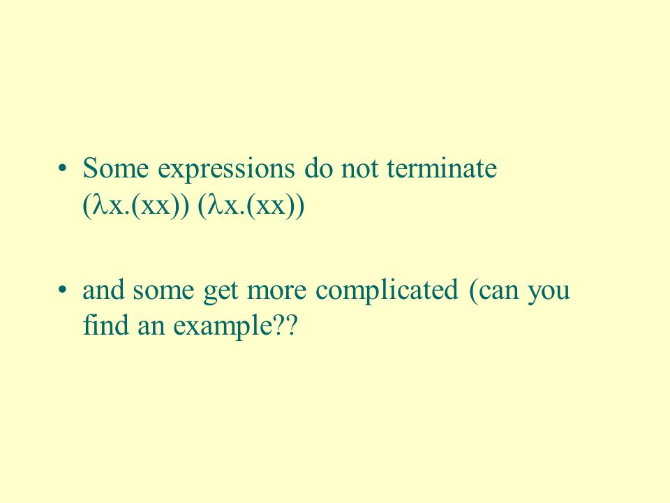 Some expressions do not terminate ( x.(xx)) ( x.(xx)) and some get more complicated (can you find an example??