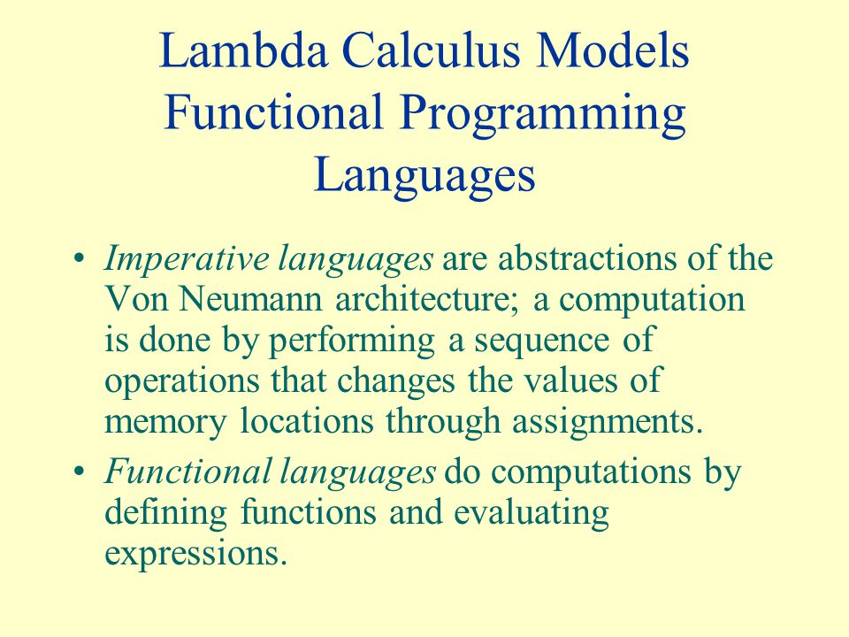 Lambda Calculus Models Functional Programming Languages Imperative languages are abstractions of the Von Neumann architecture; a computation is done by performing a sequence of operations that changes the values of memory locations through assignments.