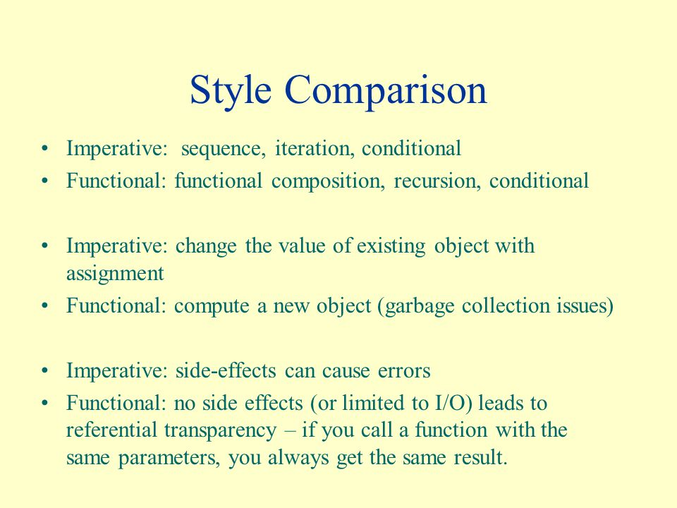 Style Comparison Imperative: sequence, iteration, conditional Functional: functional composition, recursion, conditional Imperative: change the value of existing object with assignment Functional: compute a new object (garbage collection issues) Imperative: side-effects can cause errors Functional: no side effects (or limited to I/O) leads to referential transparency – if you call a function with the same parameters, you always get the same result.