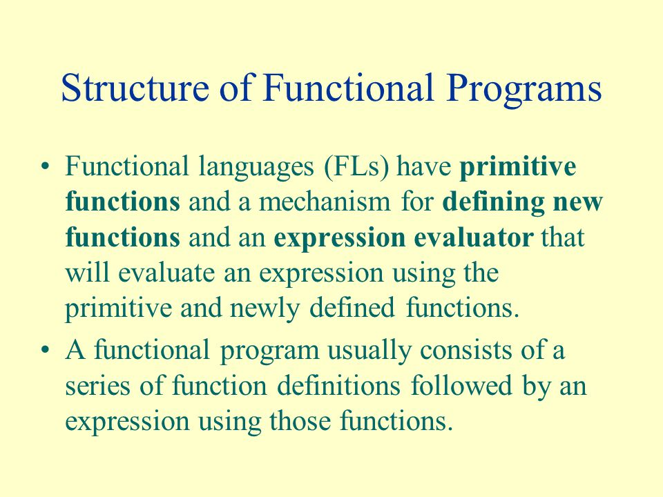 Structure of Functional Programs Functional languages (FLs) have primitive functions and a mechanism for defining new functions and an expression evaluator that will evaluate an expression using the primitive and newly defined functions.