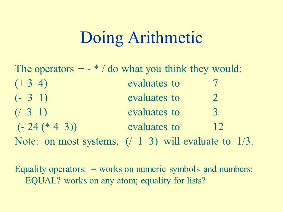 Doing Arithmetic The operators + - * / do what you think they would: (+ 3 4)evaluates to7 (- 3 1)evaluates to 2 (/ 3 1)evaluates to 3 (- 24 (* 4 3))evaluates to 12 Note: on most systems, (/ 1 3) will evaluate to 1/3.