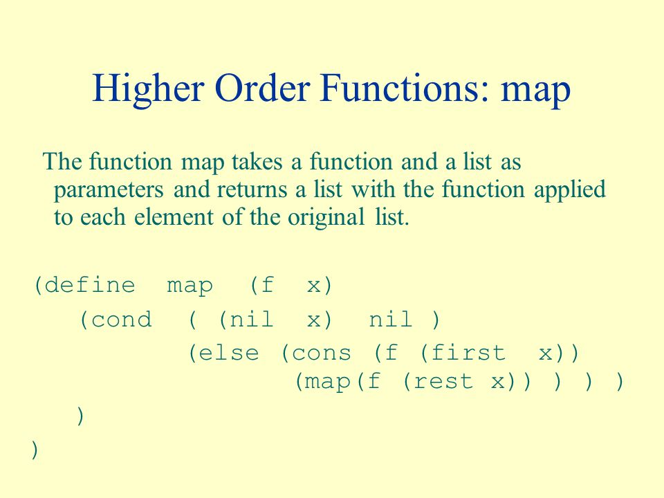 Higher Order Functions: map The function map takes a function and a list as parameters and returns a list with the function applied to each element of the original list.