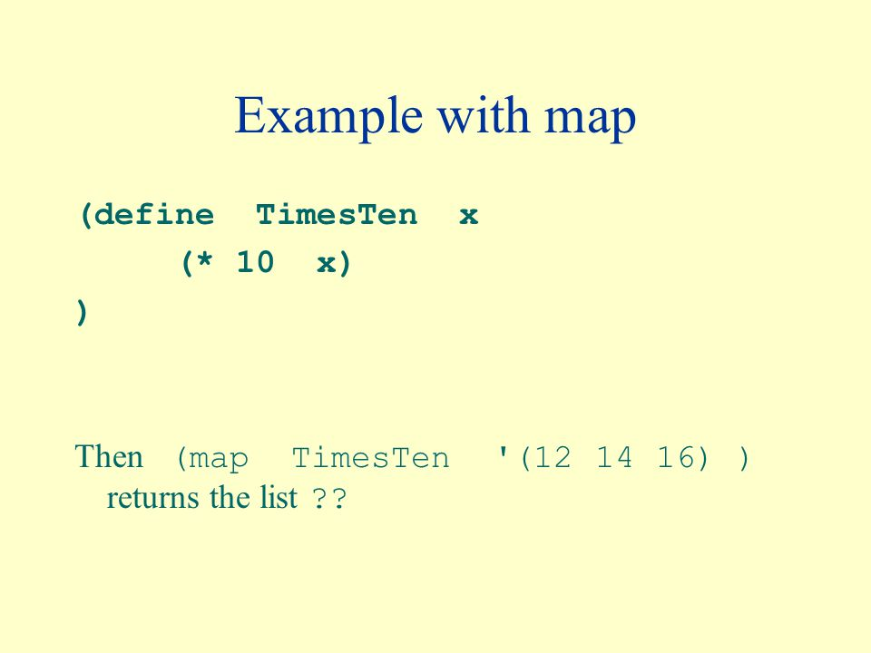 Example with map (define TimesTen x (* 10 x) ) Then (map TimesTen (12 14 16) ) returns the list