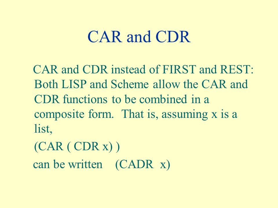 CAR and CDR CAR and CDR instead of FIRST and REST: Both LISP and Scheme allow the CAR and CDR functions to be combined in a composite form.