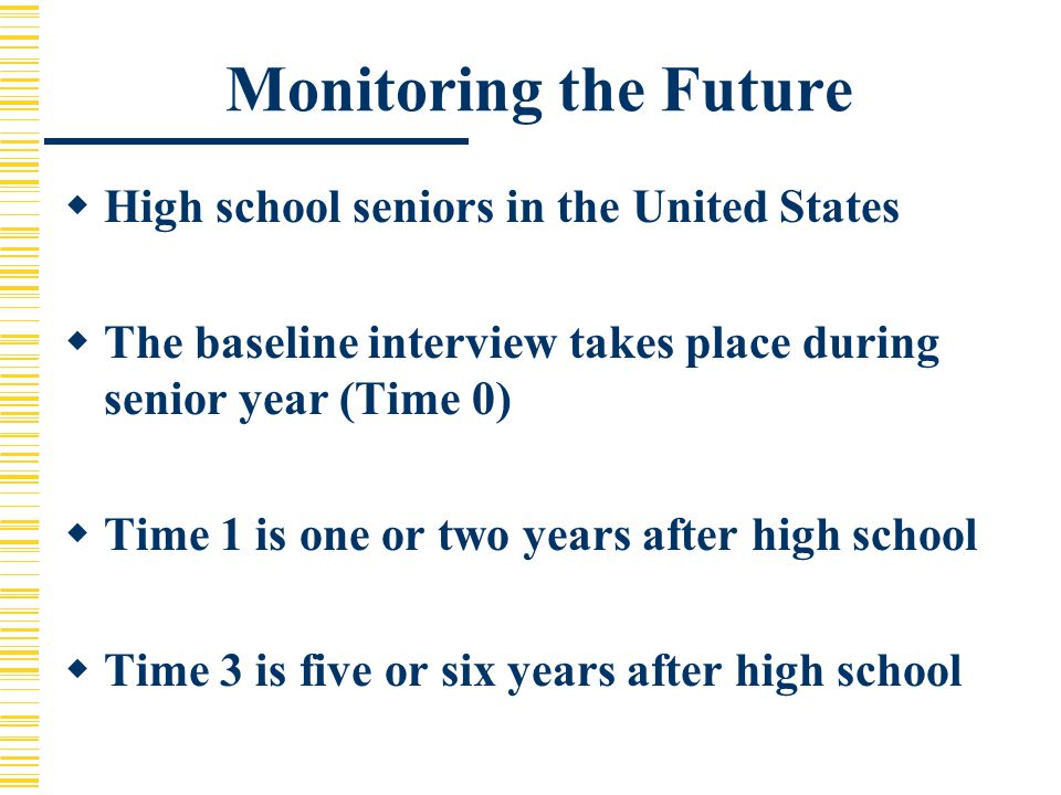 Monitoring the Future  High school seniors in the United States  The baseline interview takes place during senior year (Time 0)  Time 1 is one or two years after high school  Time 3 is five or six years after high school