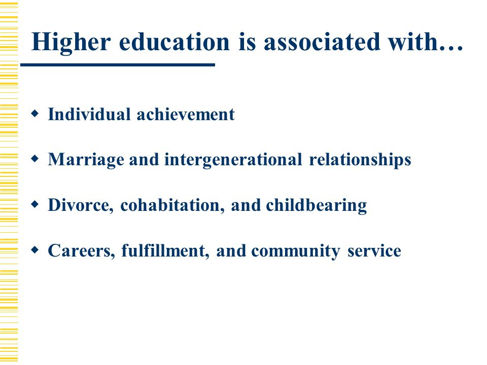 Higher education is associated with…  Individual achievement  Marriage and intergenerational relationships  Divorce, cohabitation, and childbearing  Careers, fulfillment, and community service