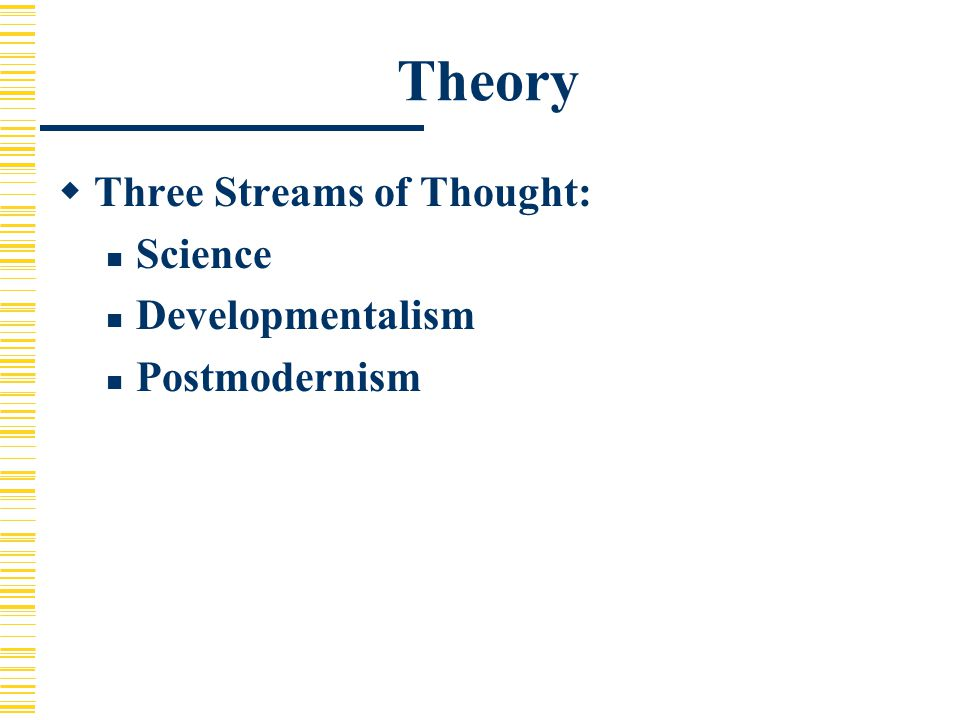 Theory  Three Streams of Thought: Science Developmentalism Postmodernism
