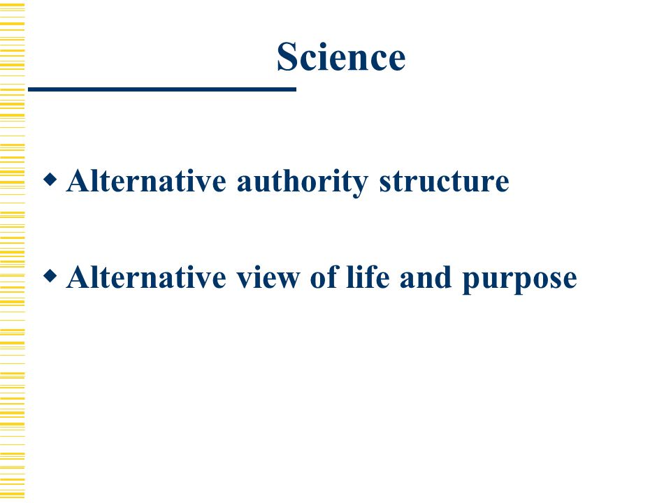 Science  Alternative authority structure  Alternative view of life and purpose
