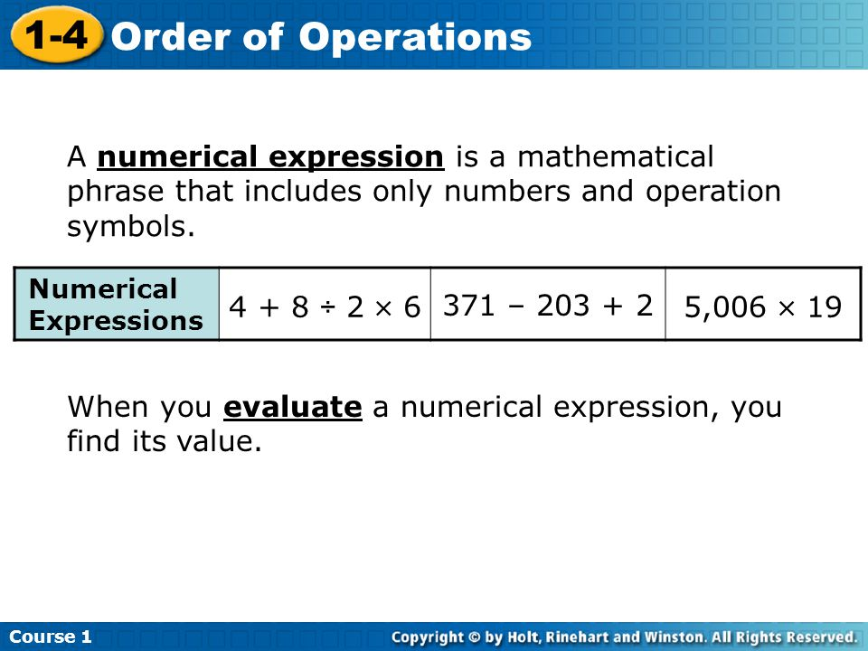 Course 1 1-4 Order of Operations A numerical expression is a mathematical phrase that includes only numbers and operation symbols.