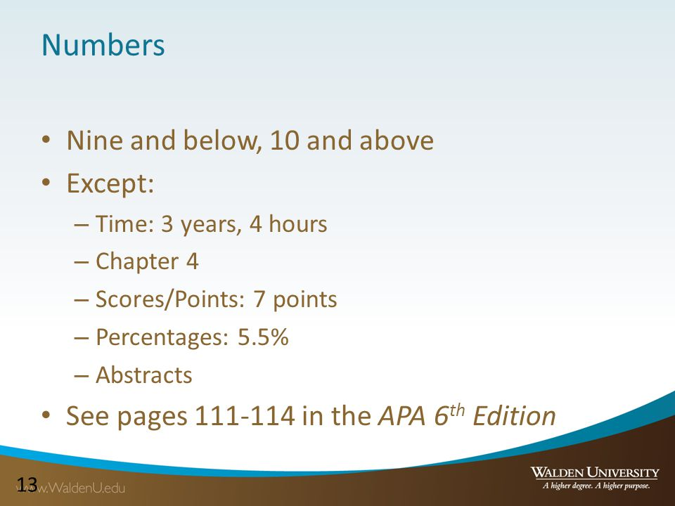 13 Numbers Nine and below, 10 and above Except: – Time: 3 years, 4 hours – Chapter 4 – Scores/Points: 7 points – Percentages: 5.5% – Abstracts See pages 111-114 in the APA 6 th Edition