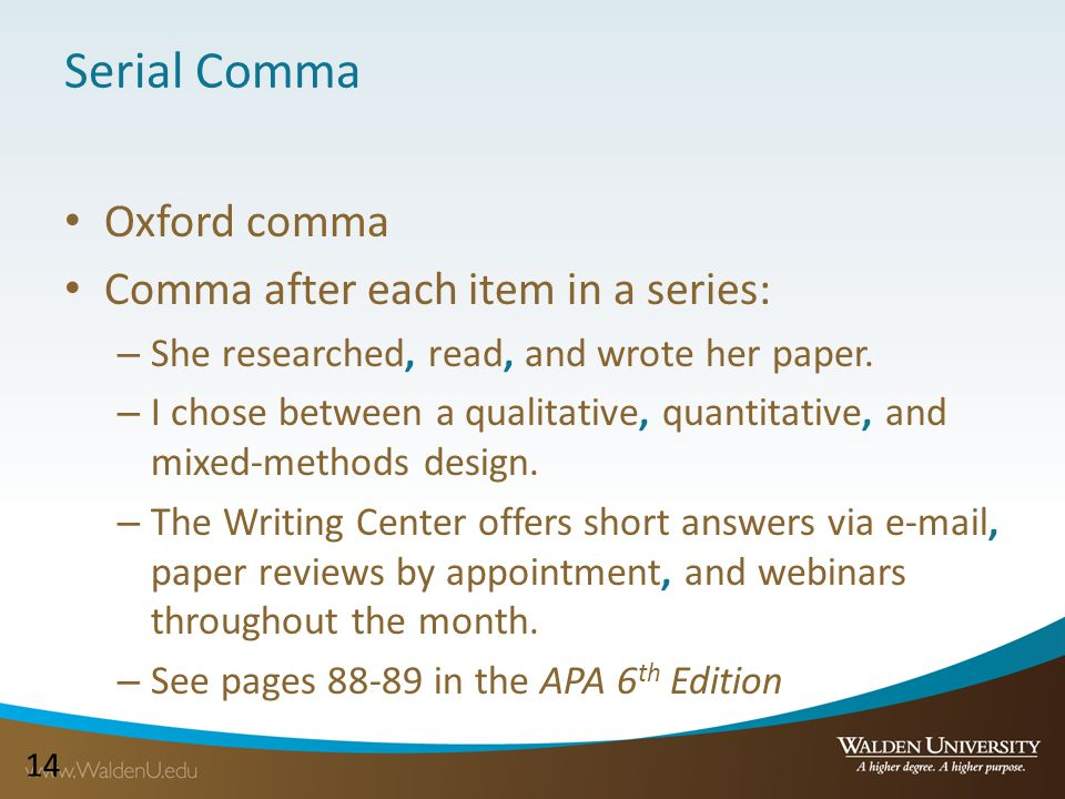 14 Serial Comma Oxford comma Comma after each item in a series: – She researched, read, and wrote her paper. – I chose between a qualitative, quantita