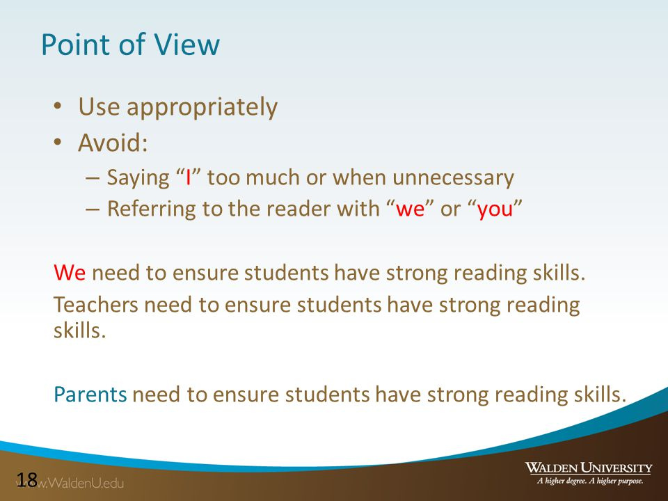 18 Point of View Use appropriately Avoid: – Saying I too much or when unnecessary – Referring to the reader with we or you We need to ensure students have strong reading skills.