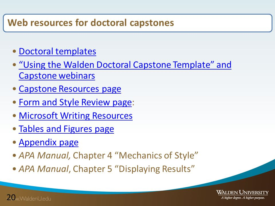 20 Web resources for doctoral capstones Doctoral templates Using the Walden Doctoral Capstone Template and Capstone webinars Using the Walden Doctoral Capstone Template and Capstone webinars Capstone Resources page Form and Style Review page:Form and Style Review page Microsoft Writing Resources Tables and Figures page Appendix page APA Manual, Chapter 4 Mechanics of Style APA Manual, Chapter 5 Displaying Results