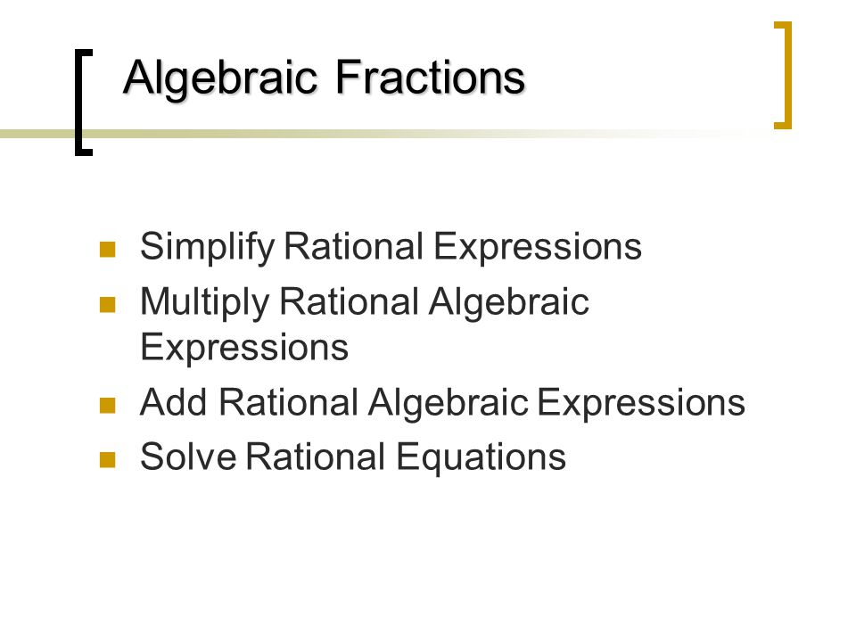 Algebraic Fractions Algebraic Fractions Simplify Rational Expressions Multiply Rational Algebraic Expressions Add Rational Algebraic Expressions Solve