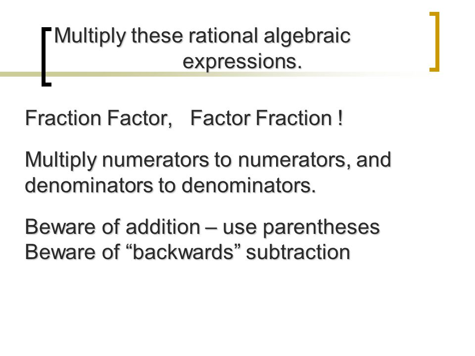 Multiply these rational algebraic expressions. Multiply these rational algebraic expressions. Fraction Factor, Factor Fraction ! Multiply numerators t