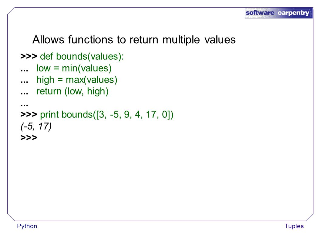 PythonTuples Allows functions to return multiple values >>> def bounds(values):...