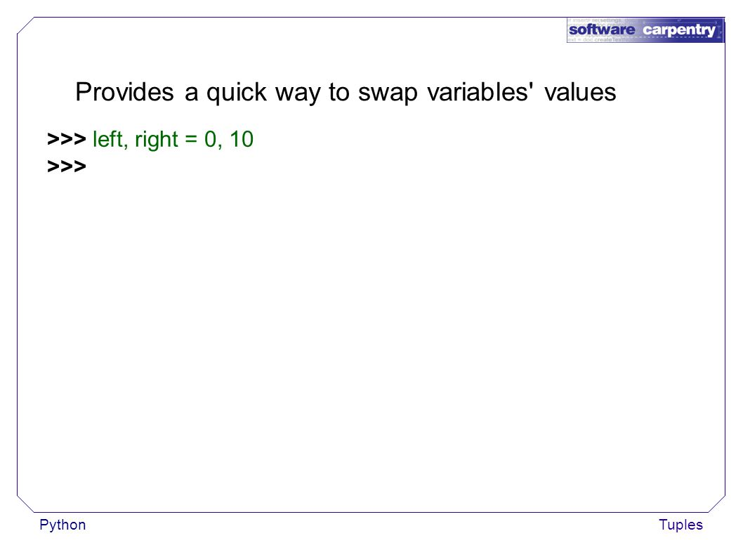 PythonTuples Provides a quick way to swap variables values >>> left, right = 0, 10 >>>