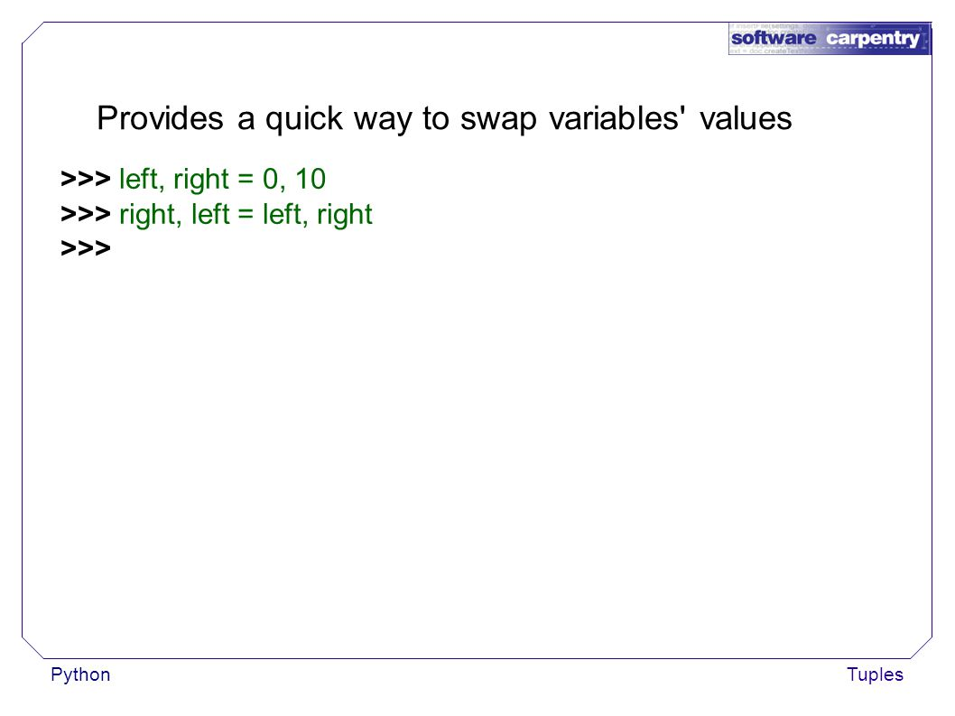 PythonTuples Provides a quick way to swap variables values >>> left, right = 0, 10 >>> right, left = left, right >>>